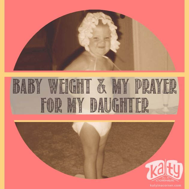 Baby Weight & My Prayer for My Daughter