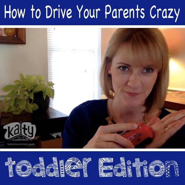How to Drive Your Parents Crazy: Toddler Edition